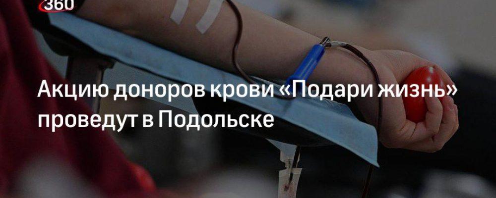 Акцию доноров крови «Подари жизнь» проведут в Подольске