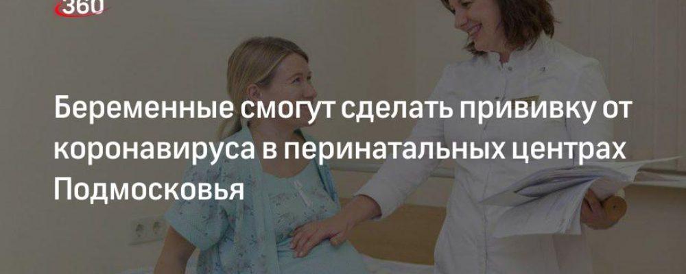 Беременные смогут сделать прививку от коронавируса в перинатальных центрах Подмосковья