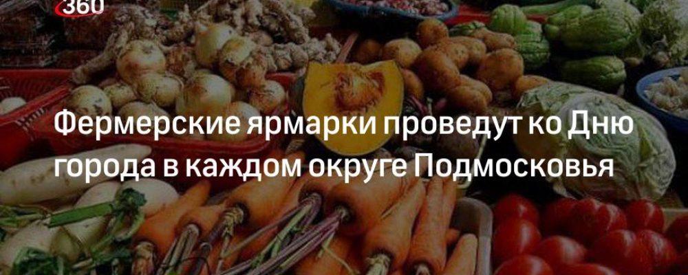 Фермерские ярмарки проведут ко Дню города в каждом округе Подмосковья