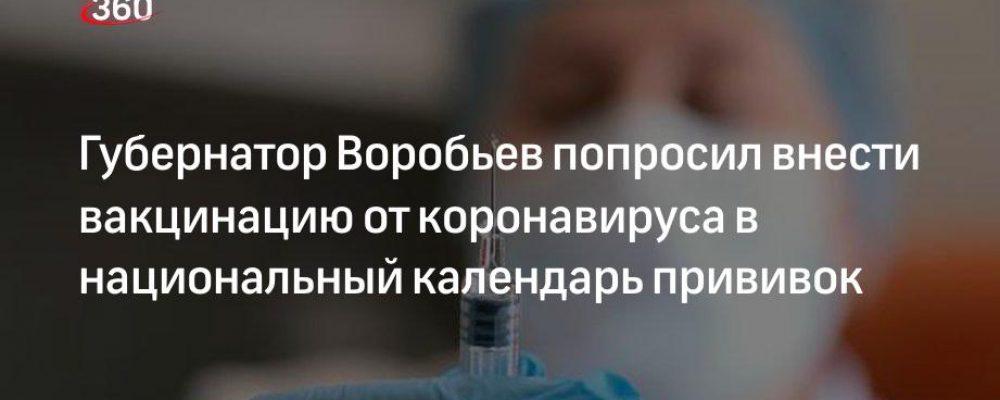 Губернатор Воробьев попросил внести вакцинацию от коронавируса в национальный календарь прививок