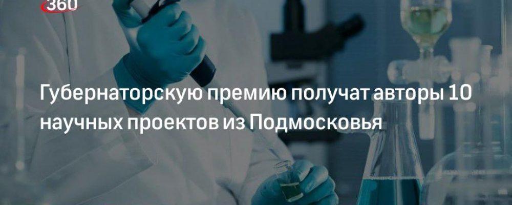 Губернаторскую премию получат авторы 10 научных проектов из Подмосковья