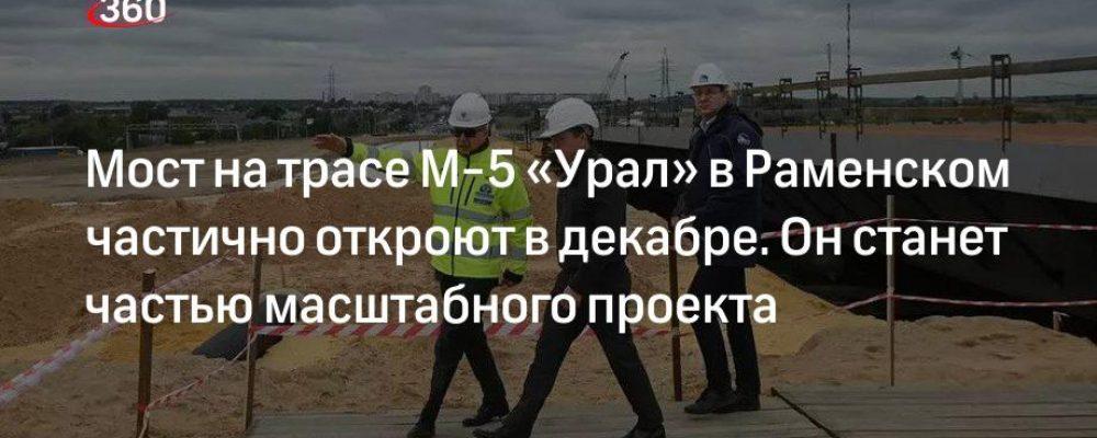 Мост на трасе М-5 «Урал» в Раменском частично откроют в декабре. Он станет частью масштабного проекта