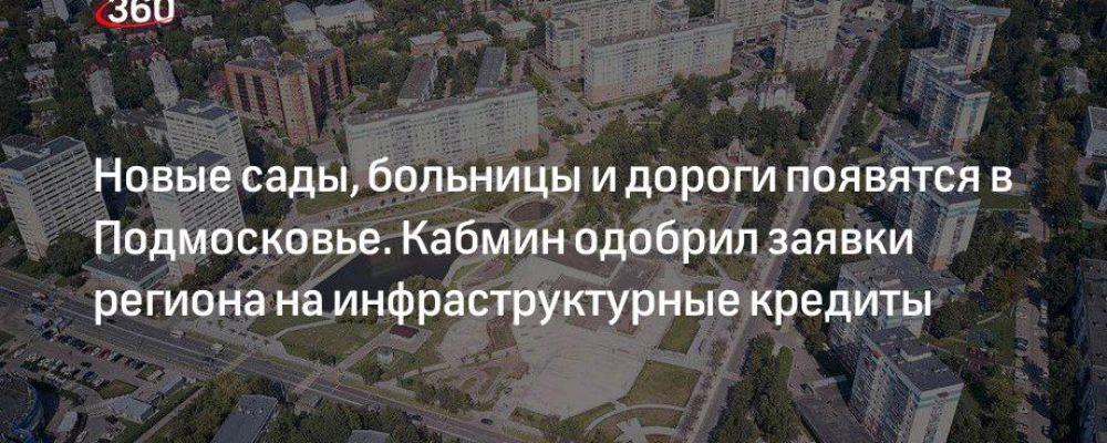 Новые сады, больницы и дороги появятся в Подмосковье. Кабмин одобрил заявки региона на инфраструктурные кредиты