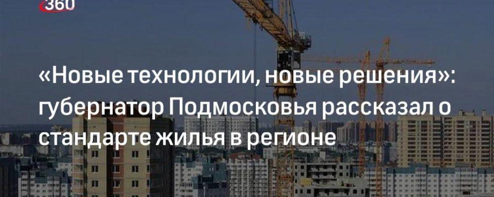 «Новые технологии, новые решения»: губернатор Подмосковья рассказал о стандарте жилья в регионе