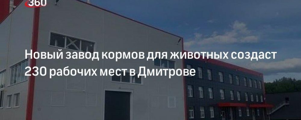 Новый завод кормов для животных создаст 230 рабочих мест в Дмитрове