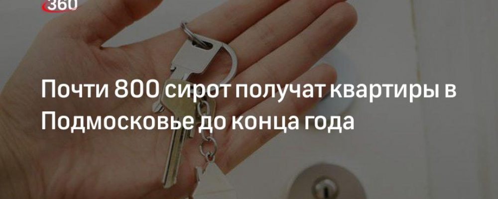 Почти 800 сирот получат квартиры в Подмосковье до конца года