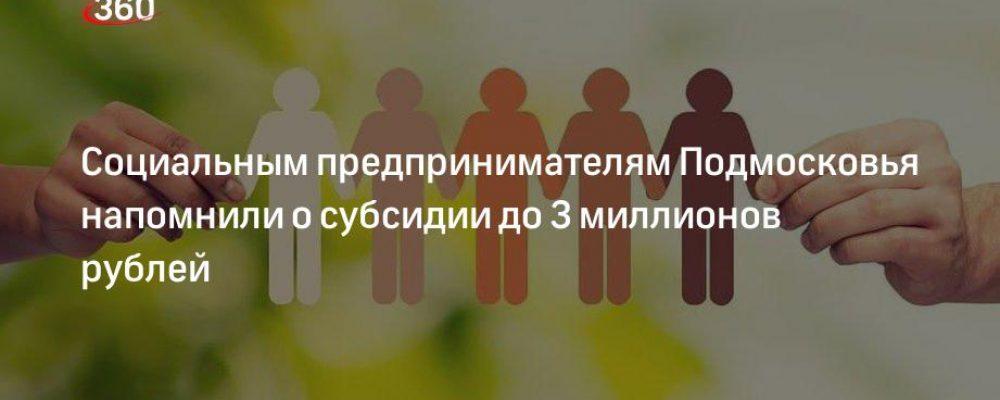 Социальным предпринимателям Подмосковья напомнили о субсидии до 3 миллионов рублей