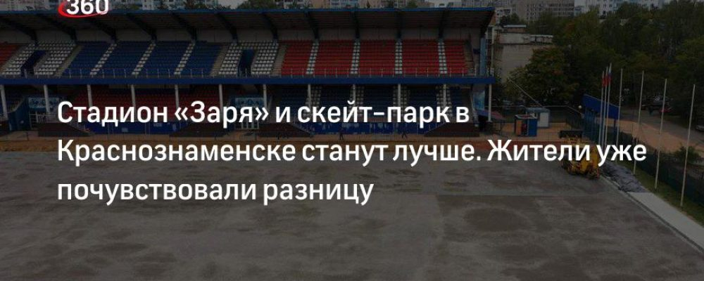 Стадион «Заря» и скейт-парк в Краснознаменске станут лучше. Жители уже почувствовали разницу