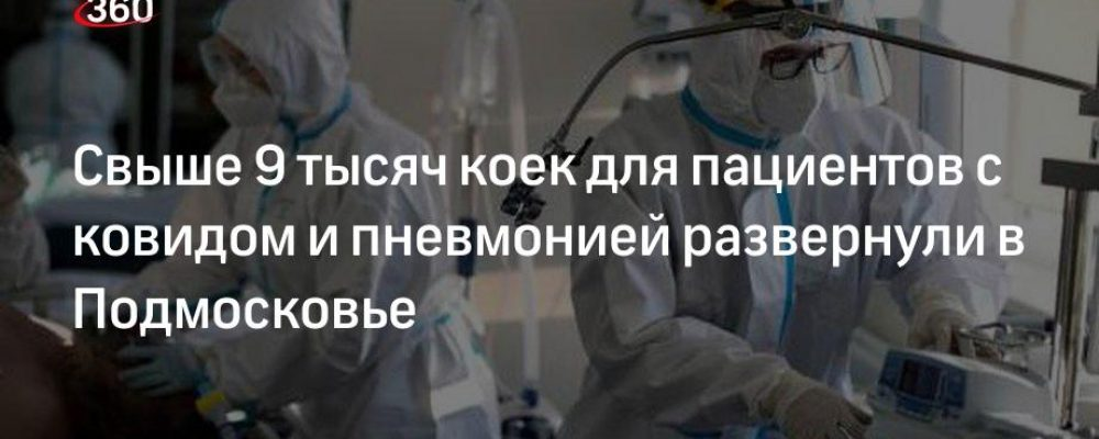 Свыше 9 тысяч коек для пациентов с ковидом и пневмонией развернули в Подмосковье