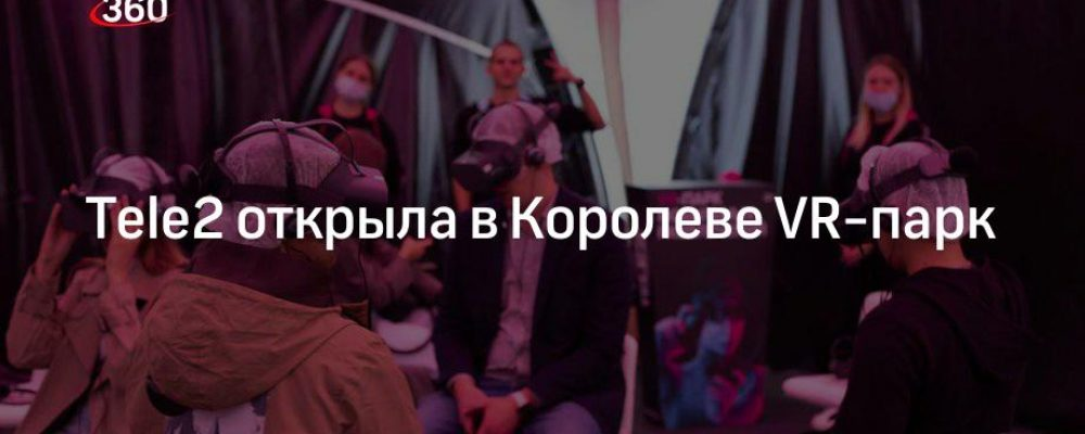 Tele2 открыла в Королеве VR-парк