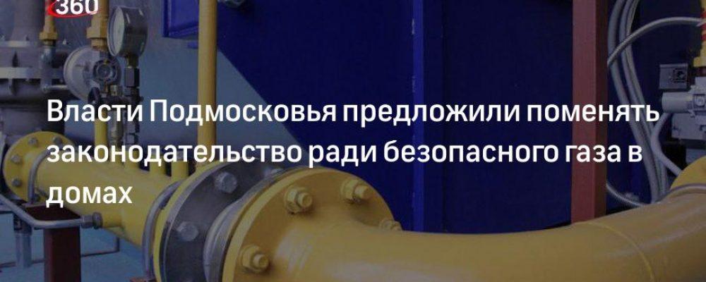 Власти Подмосковья предложили поменять законодательство ради безопасного газа в домах