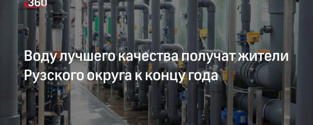 Воду лучшего качества получат жители Рузского округа к концу года