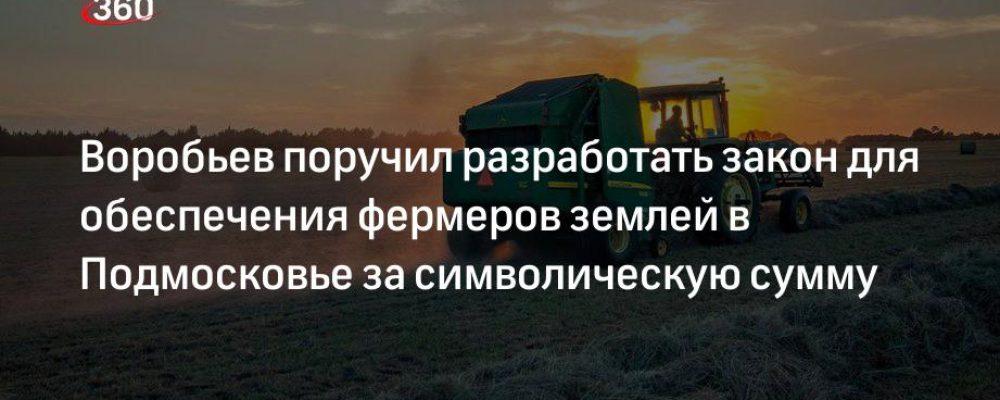 Воробьев поручил разработать закон для обеспечения фермеров землей в Подмосковье за символическую сумму