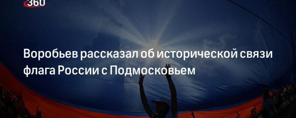 Воробьев рассказал об исторической связи флага России с Подмосковьем