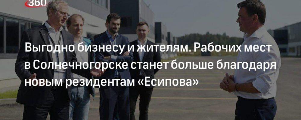 Выгодно бизнесу и жителям. Рабочих мест в Солнечногорске станет больше благодаря новым резидентам «Есипова»
