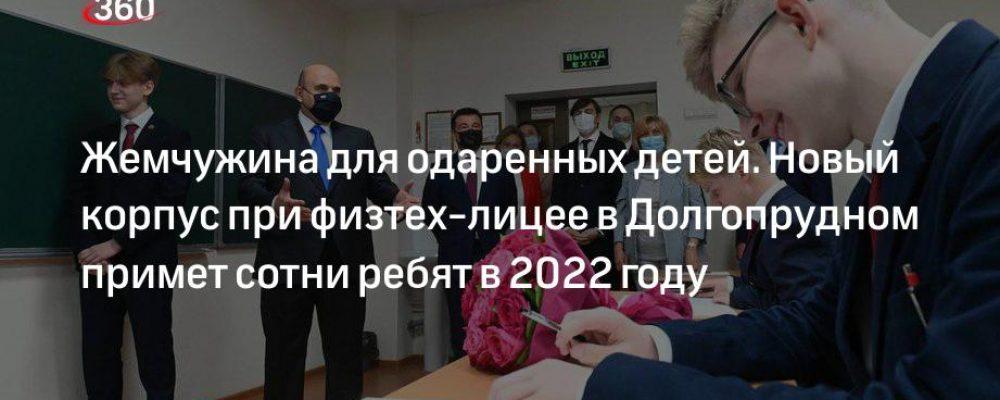 Жемчужина для одаренных детей. Новый корпус при физтех-лицее в Долгопрудном примет сотни ребят в 2022 году