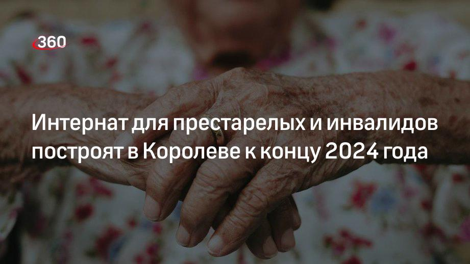Интернат для престарелых и инвалидов построят в Королеве к концу 2024 года